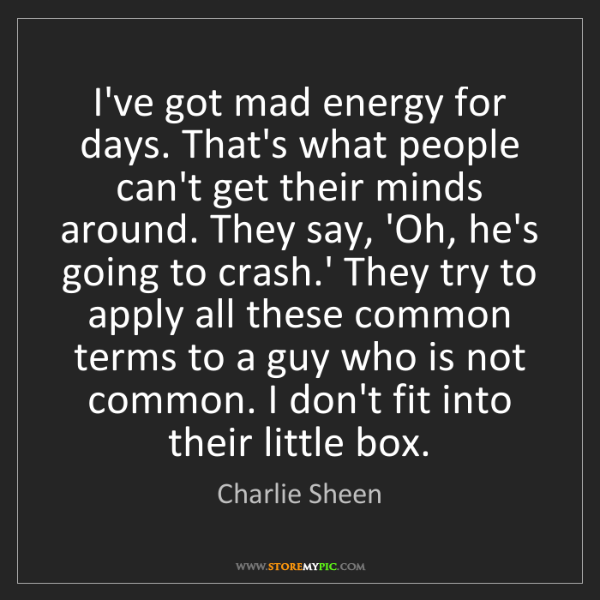 Charlie Sheen: I've got mad energy for days. That's what people can't...