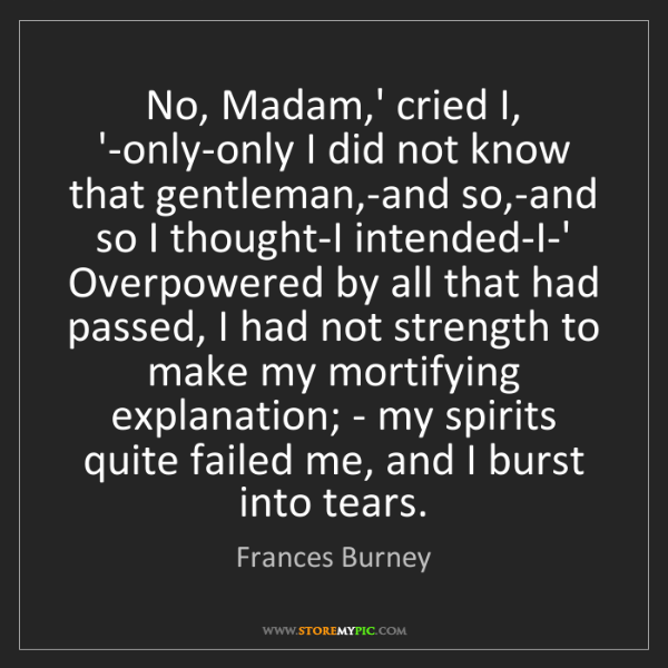 Frances Burney: No, Madam,' cried I, '-only-only I did not know that...