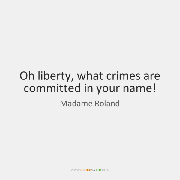 Oh liberty, what crimes are committed in your name!