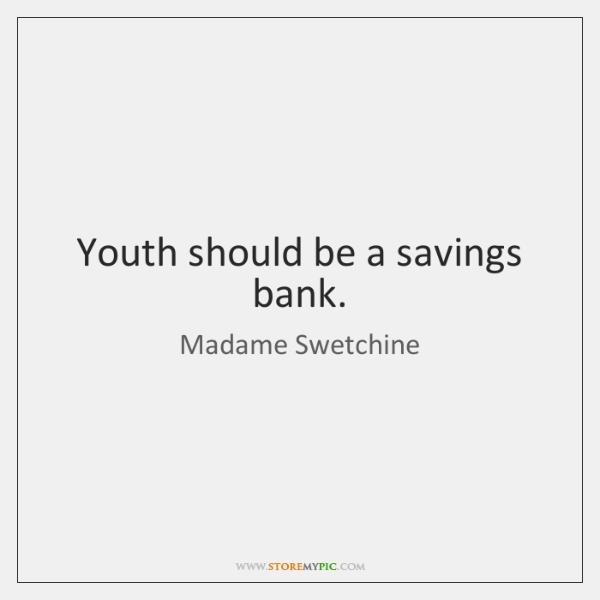Youth should be a savings bank.