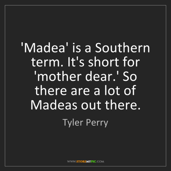 Tyler Perry: 'Madea' is a Southern term. It's short for 'mother dear.'...