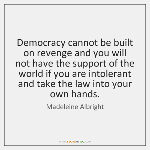 Democracy cannot be built on revenge and you will not have the ...