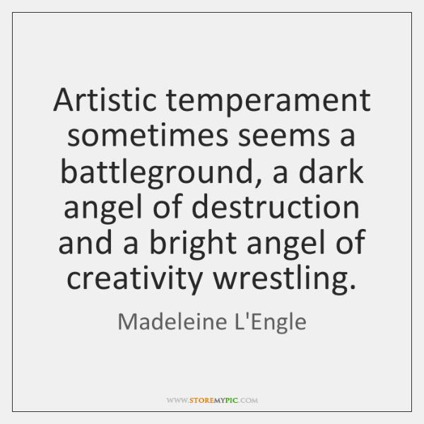 Artistic temperament sometimes seems a battleground, a dark angel of destruction and ...