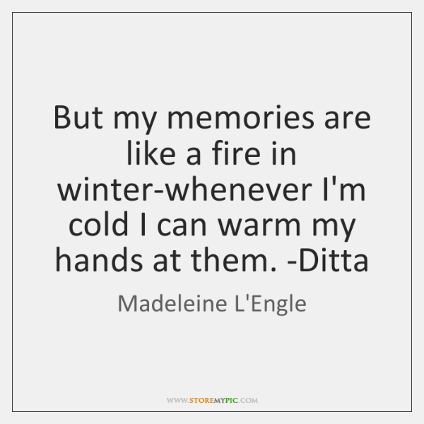But my memories are like a fire in winter-whenever I'm cold I ...