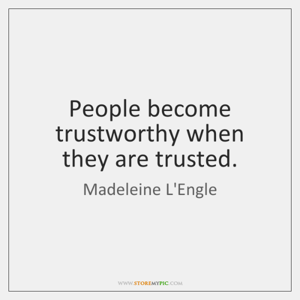 People become trustworthy when they are trusted.