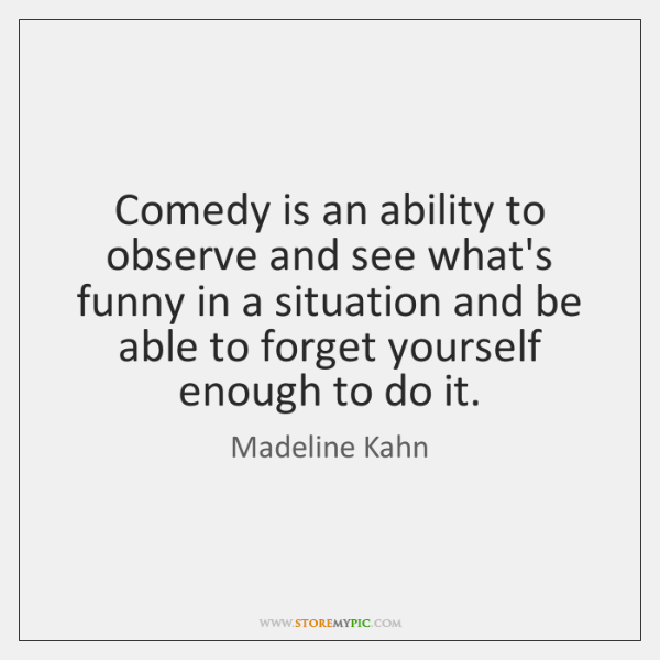 Comedy is an ability to observe and see what's funny in a ...