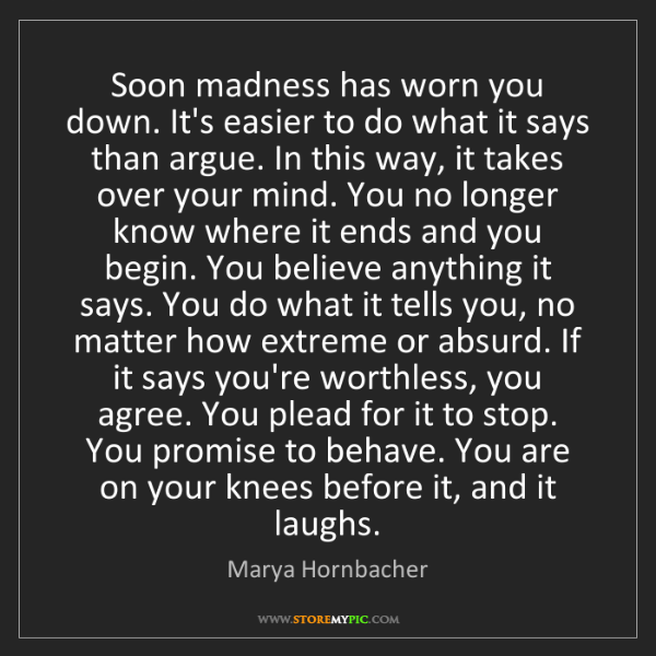 Marya Hornbacher: Soon madness has worn you down. It's easier to do what...