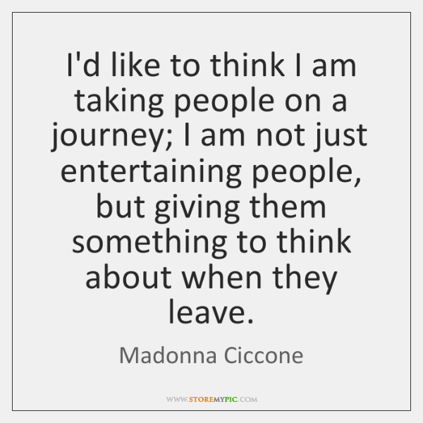 I'd like to think I am taking people on a journey; I ...