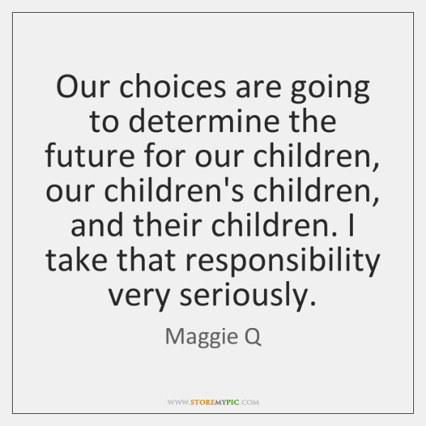 Our choices are going to determine the future for our children, our ...