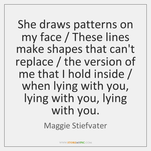 She draws patterns on my face / These lines make shapes that can't ...