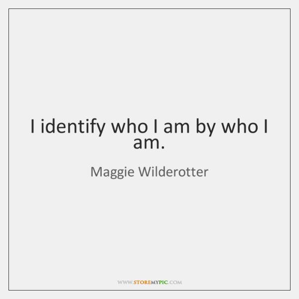 I identify who I am by who I am.
