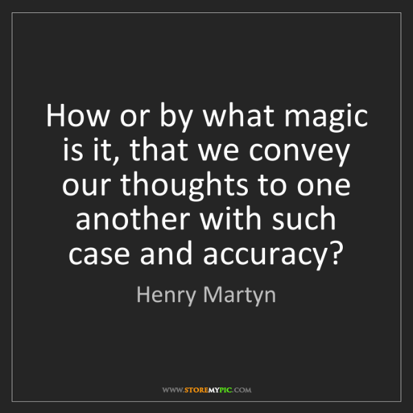 Henry Martyn: How or by what magic is it, that we convey our thoughts...