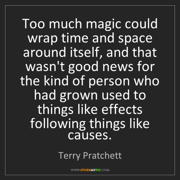 Terry Pratchett: Too much magic could wrap time and space around itself,...