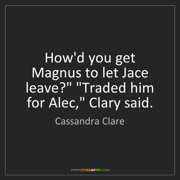 "Cassandra Clare: How'd you get Magnus to let Jace leave?"" ""Traded him..."