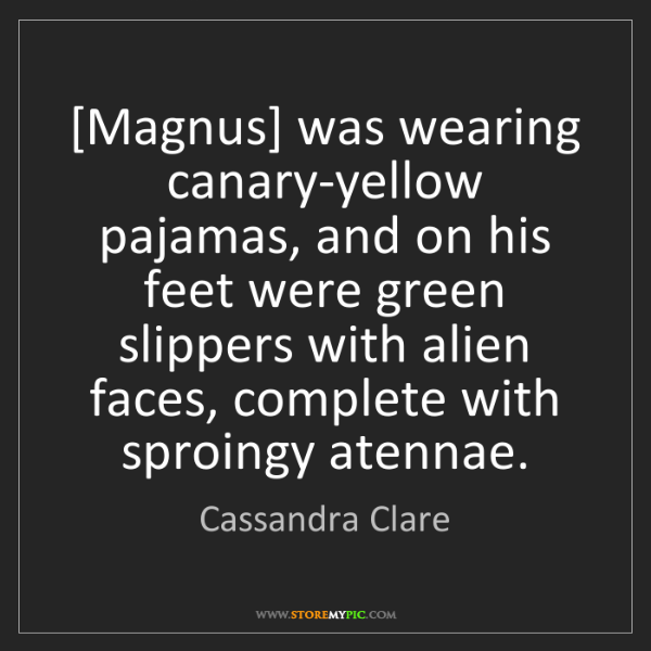 Cassandra Clare: [Magnus] was wearing canary-yellow pajamas, and on his...