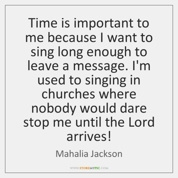 Time is important to me because I want to sing long enough ...