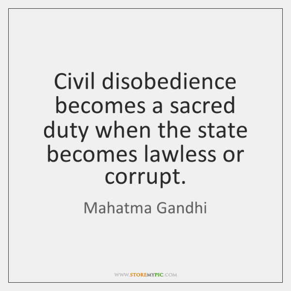 Civil disobedience becomes a sacred duty when the state becomes lawless or ...