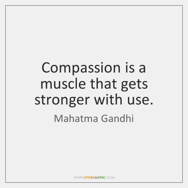 Compassion is a muscle that gets stronger with use.