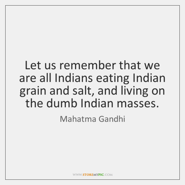 Let us remember that we are all Indians eating Indian grain and ...