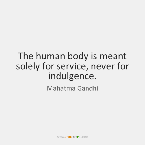 The human body is meant solely for service, never for indulgence.