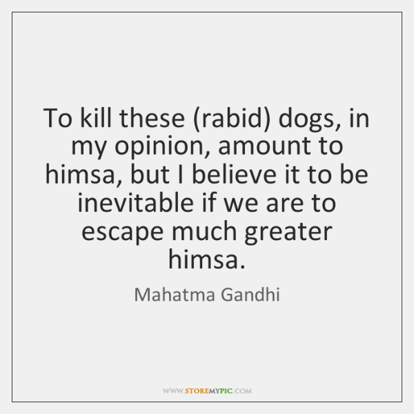 To kill these (rabid) dogs, in my opinion, amount to himsa, but ...