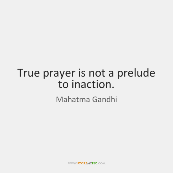 True prayer is not a prelude to inaction.