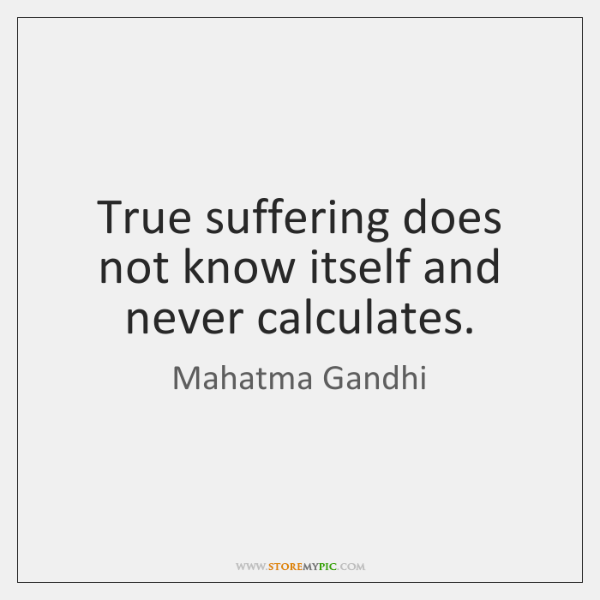 True suffering does not know itself and never calculates.