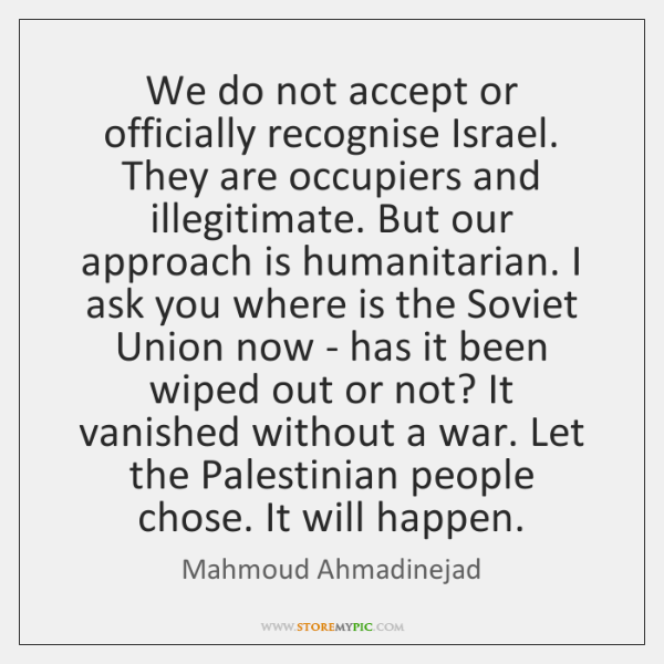 We do not accept or officially recognise Israel. They are occupiers and ...