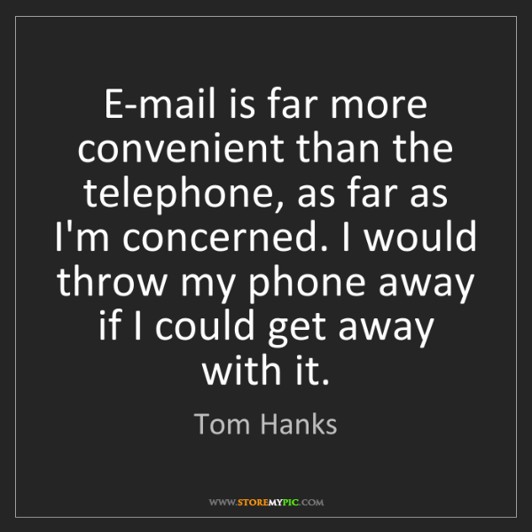 Tom Hanks: E-mail is far more convenient than the telephone, as...