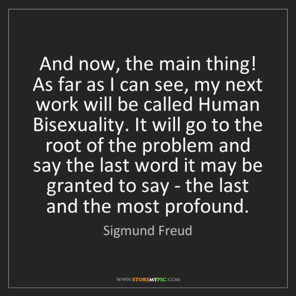 Sigmund Freud: And now, the main thing! As far as I can see, my next...