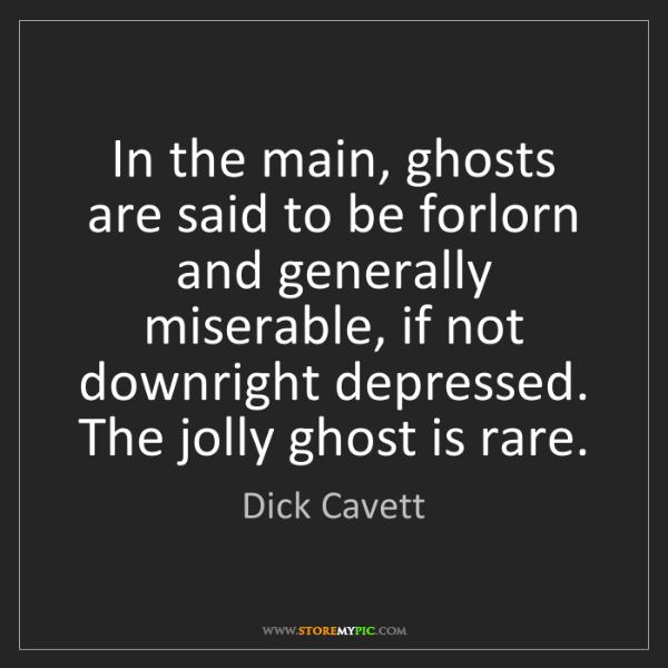 Dick Cavett: In the main, ghosts are said to be forlorn and generally...