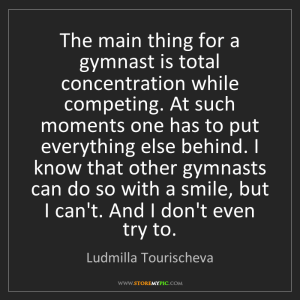 Ludmilla Tourischeva: The main thing for a gymnast is total concentration while...
