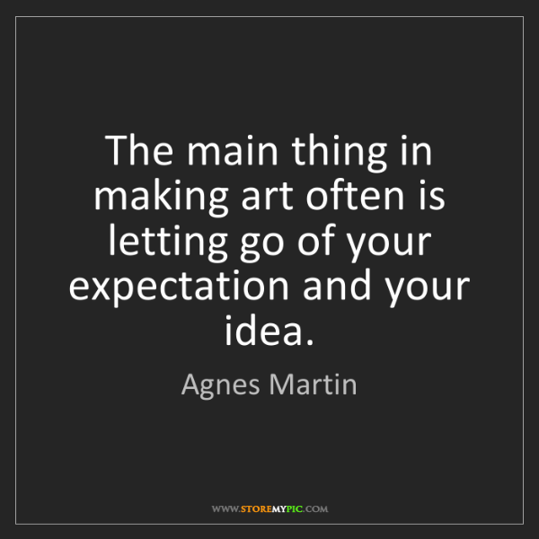 Agnes Martin: The main thing in making art often is letting go of your...