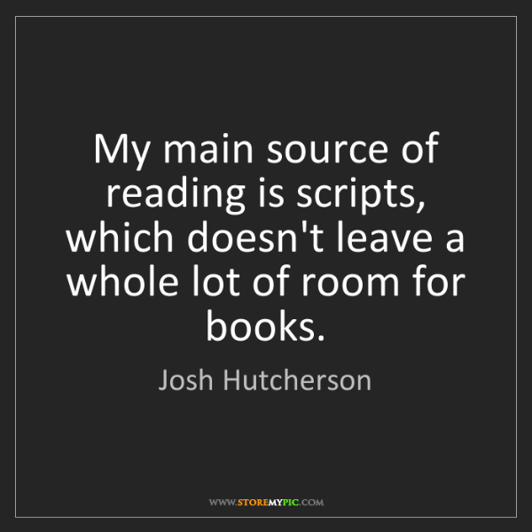 Josh Hutcherson: My main source of reading is scripts, which doesn't leave...