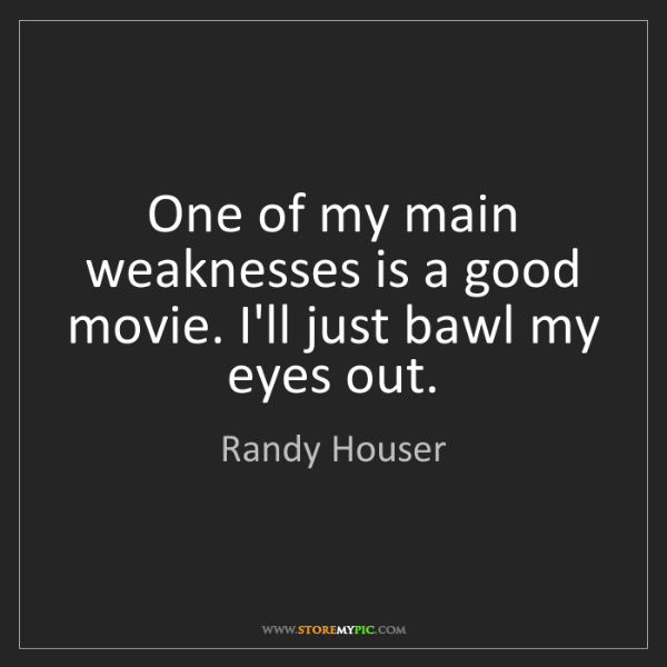 Randy Houser: One of my main weaknesses is a good movie. I'll just...