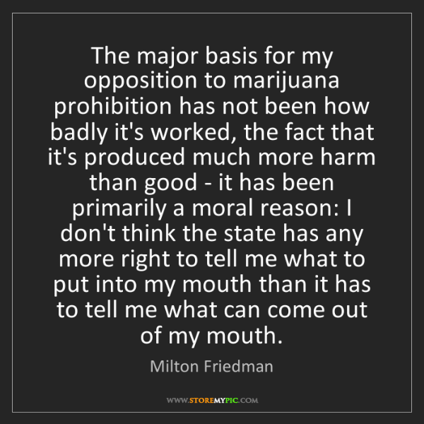 Milton Friedman: The major basis for my opposition to marijuana prohibition...