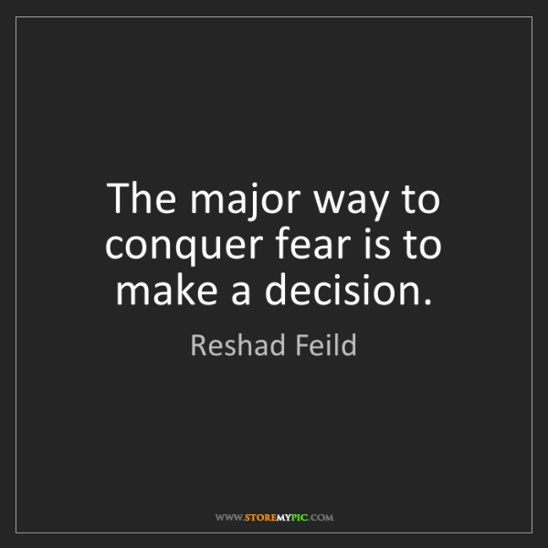 Reshad Feild: The major way to conquer fear is to make a decision.