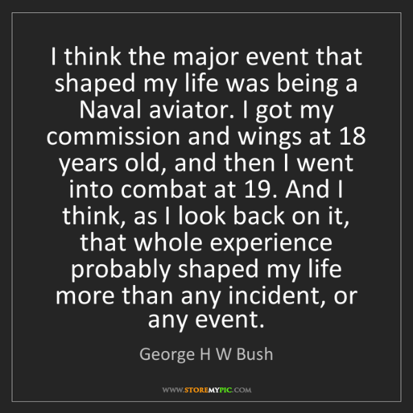 George H W Bush: I think the major event that shaped my life was being...