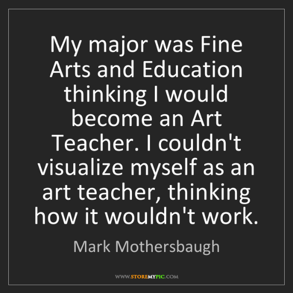 Mark Mothersbaugh: My major was Fine Arts and Education thinking I would...