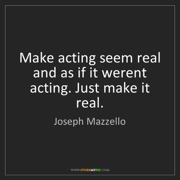 Joseph Mazzello: Make acting seem real and as if it werent acting. Just...