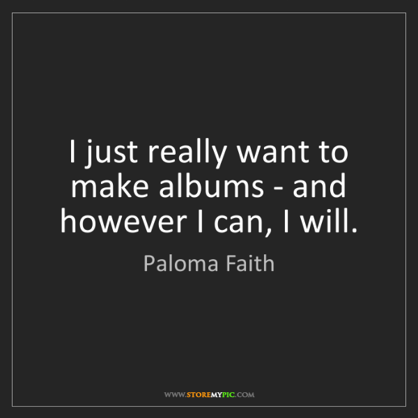 Paloma Faith: I just really want to make albums - and however I can,...