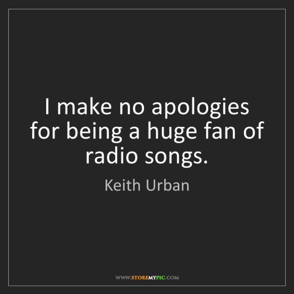 Keith Urban: I make no apologies for being a huge fan of radio songs.