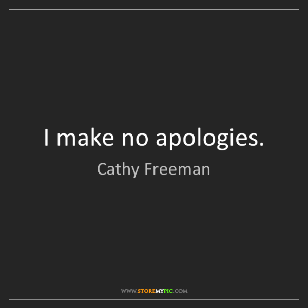 Cathy Freeman: I make no apologies.
