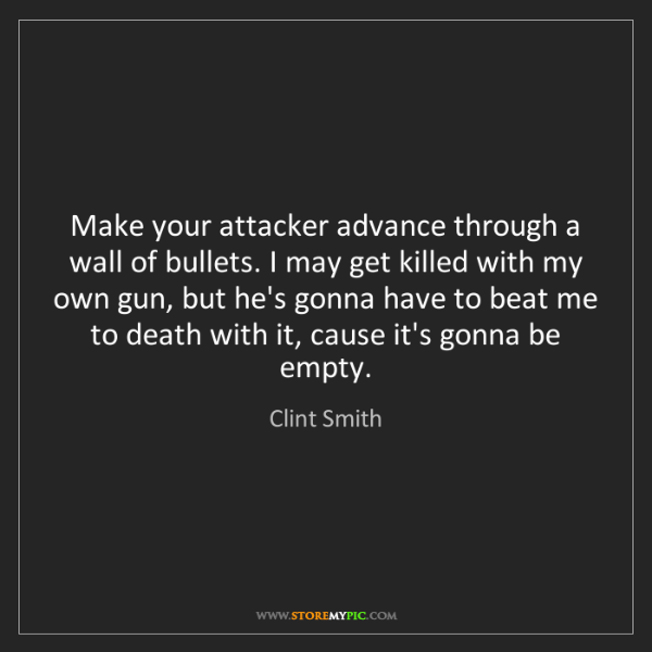 Clint Smith: Make your attacker advance through a wall of bullets....