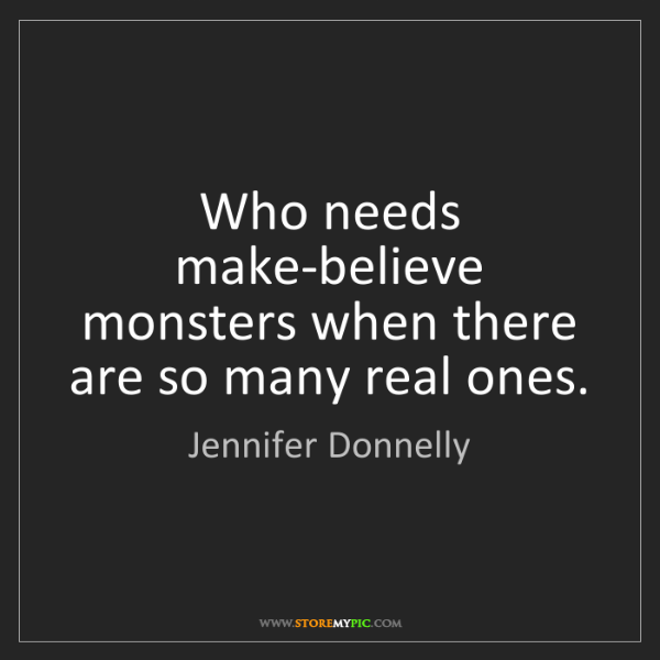 Jennifer Donnelly: Who needs make-believe monsters when there are so many...