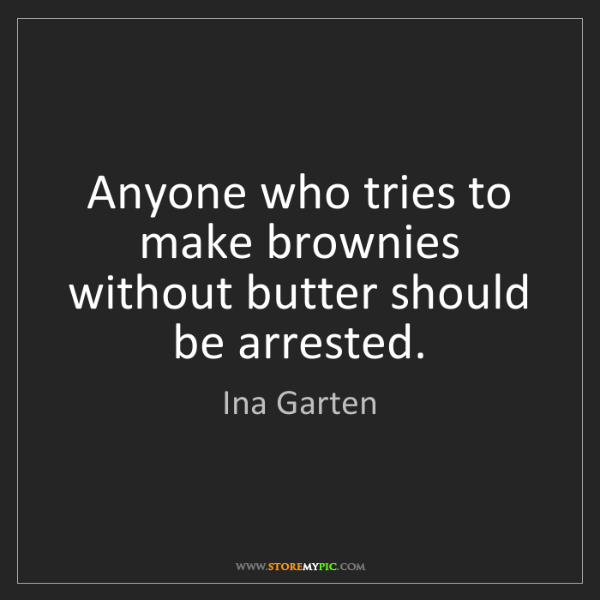 Ina Garten: Anyone who tries to make brownies without butter should...