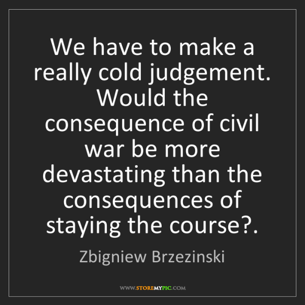 Zbigniew Brzezinski: We have to make a really cold judgement. Would the consequence...