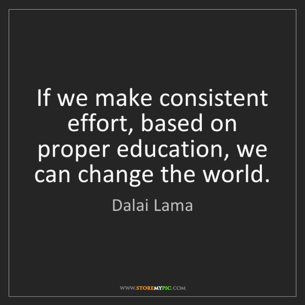 Dalai Lama: If we make consistent effort, based on proper education,...