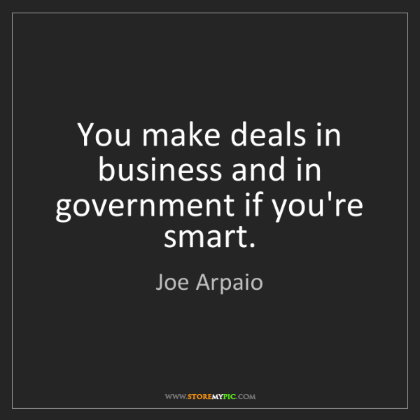 Joe Arpaio: You make deals in business and in government if you're...