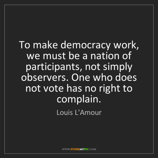 Louis L'Amour: To make democracy work, we must be a nation of participants,...